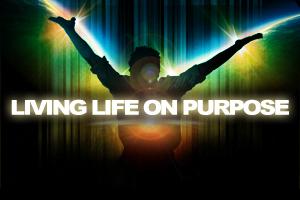 Living Life On Purpose – Pt. 1