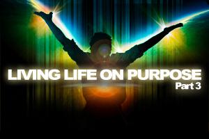 Living Life On Purpose – Pt. 3