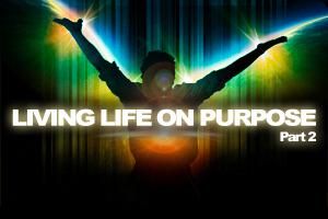 Living Life On Purpose – Pt. 2