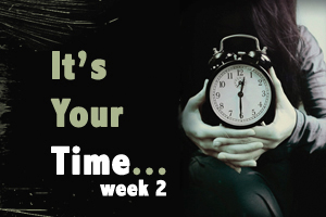 It's Your Time – Week 2