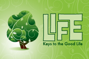 LIFE (Keys To The Good Life) – Wk. 1