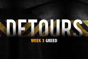 Detours – Wk. 3 (Greed)