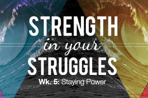 Strength in Your Struggles – Wk. 5