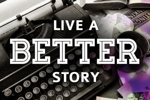 Live a Better Story – Wk. 1