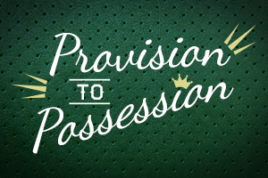 Provision to Possession – Wk. 2