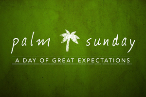 Palm Sunday: Great Expectation