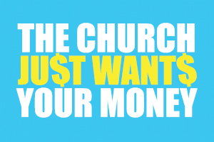 The Church Just Wants Your Money – Wk. 1
