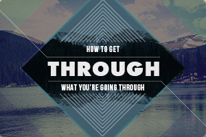 How to Get Through What You're Going Through – Wk. 3